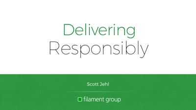 Cover slide: Delivering Responsibly. Scott Jehl, Filament Group.