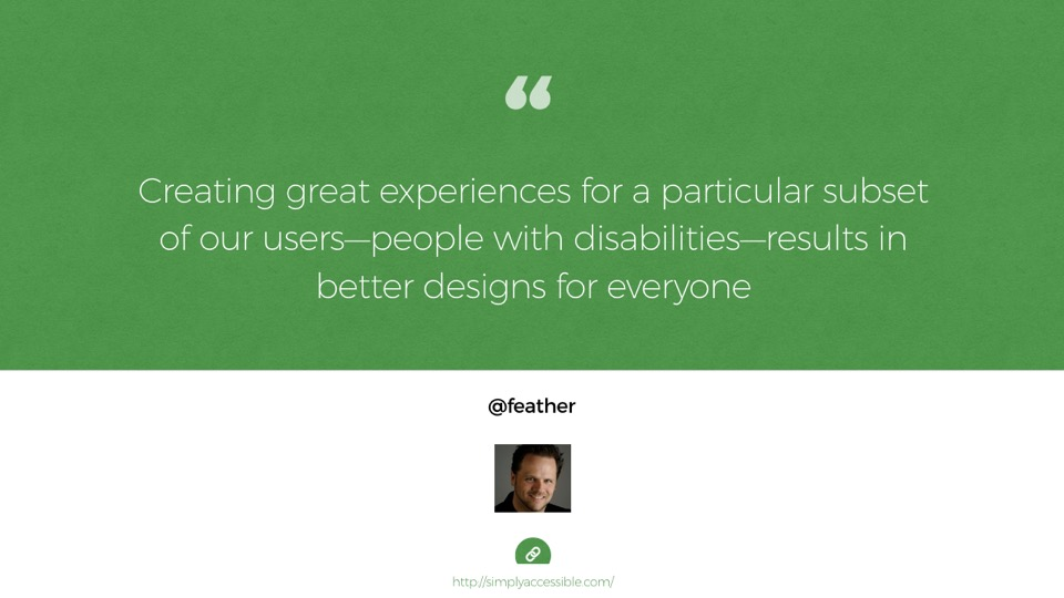 Quote from Derek Featherstone: Creating great experiences for a particular subset of our users—people with disabilities—results in better designs for everyone