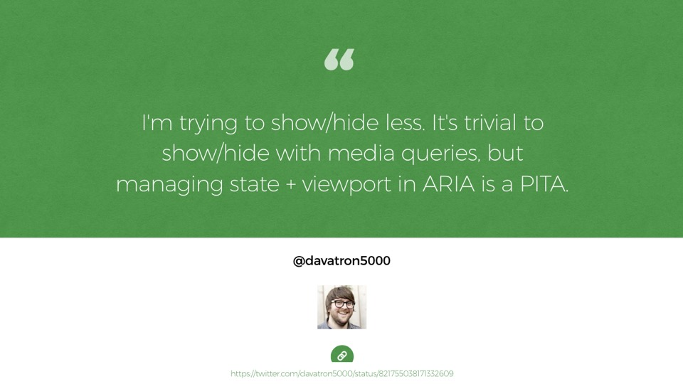 Quote from Dave Rupert: I'm trying to show/hide less. It's trivial to show/hide with media queries, but managing state + viewport in ARIA is a PITA.