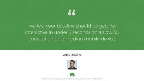 quote: we feel your baseline should be getting interactive in under 5 seconds on a slow 3G connection on a median mobile device. - Addy Osmani